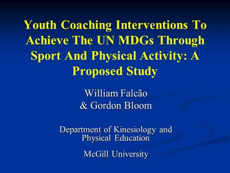 Youth Coaching Interventions To Achieve The UN MDGs Through Sport And Physical Activity: A Proposed Study William Falcão & Gordon Bloom Department of Kinesiology.
