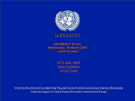 UN/CEFACT Forum Wednesday, 16 March 2005 Lunch & Learn ATG XML NDR Mark Crawford ATG2 Chair U NITED N ATIONS C ENTRE F OR T RADE F ACILITATION A ND E LECTRONIC.