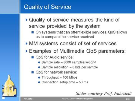 Page 110/4/2015 CSE 40373/60373: Multimedia Systems Quality of Service  Quality of service measures the kind of service provided by the system  On systems.