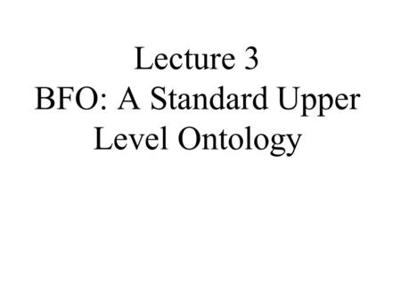 Lecture 3 BFO: A Standard Upper Level Ontology. 2 BFO als standard upper-level Ontologie Introduces Basic Formal Ontology (BFO) Shows how BFO is extended.