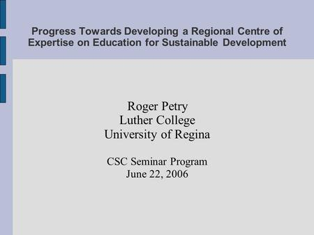Progress Towards Developing a Regional Centre of Expertise on Education for Sustainable Development Roger Petry Luther College University of Regina CSC.