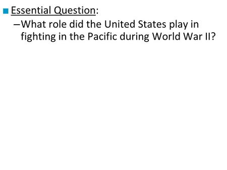 ■ Essential Question: – What role did the United States play in fighting in the Pacific during World War II?