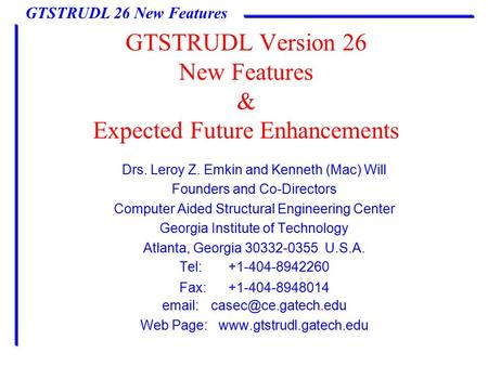 GTSTRUDL 26 New Features GTSTRUDL Version 26 New Features & Expected Future Enhancements Drs. Leroy Z. Emkin and Kenneth (Mac) Will Founders and Co-Directors.
