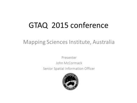 GTAQ 2015 conference Mapping Sciences Institute, Australia Presenter John McCormack Senior Spatial Information Officer.