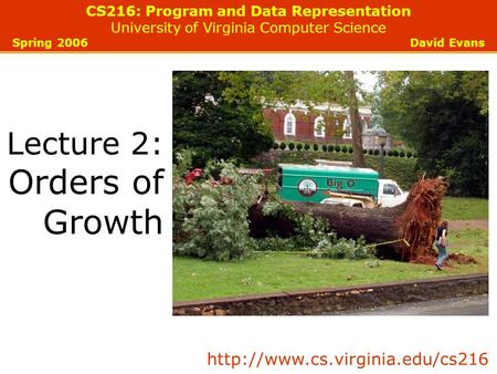 CS216: Program and Data Representation University of Virginia Computer Science Spring 2006 David Evans Lecture 2: Orders of Growth