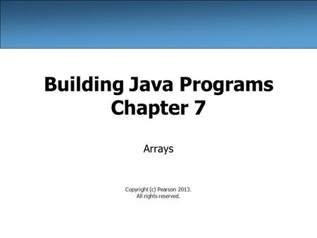 Building Java Programs Chapter 7 Arrays Copyright (c) Pearson 2013. All rights reserved.