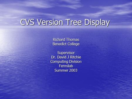 CVS Version Tree Display Richard Thomas Benedict College Supervisor Dr. David J Ritchie Computing Division Fermilab Summer 2003.
