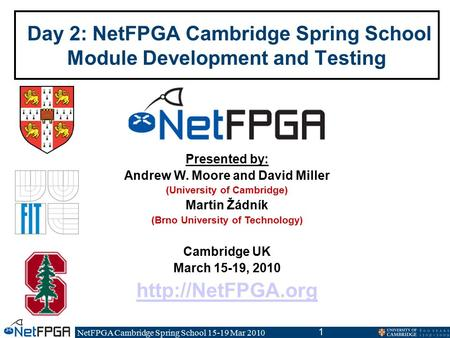 NetFPGA Cambridge Spring School 15-19 Mar 2010 1 Day 2: NetFPGA Cambridge Spring School Module Development and Testing Presented by: Andrew W. Moore and.