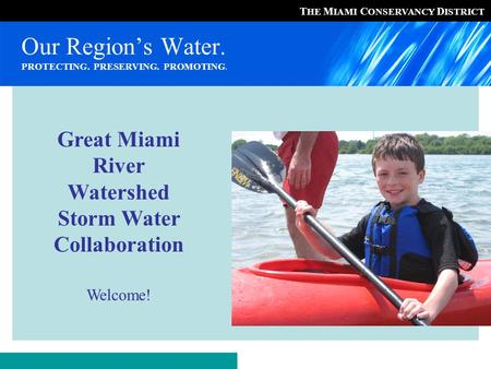 T HE M IAMI C ONSERVANCY D ISTRICT Our Region's Water. PROTECTING. PRESERVING. PROMOTING. Great Miami River Watershed Storm Water Collaboration Welcome!