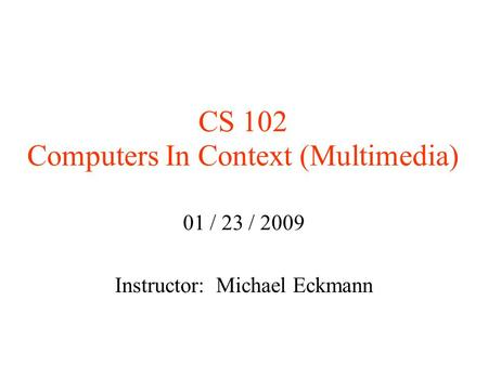CS 102 Computers In Context (Multimedia)‏ 01 / 23 / 2009 Instructor: Michael Eckmann.