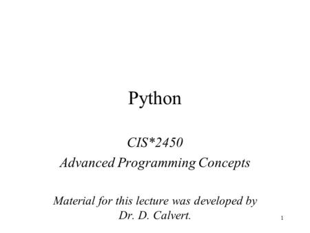 1 Python CIS*2450 Advanced Programming Concepts Material for this lecture was developed by Dr. D. Calvert.