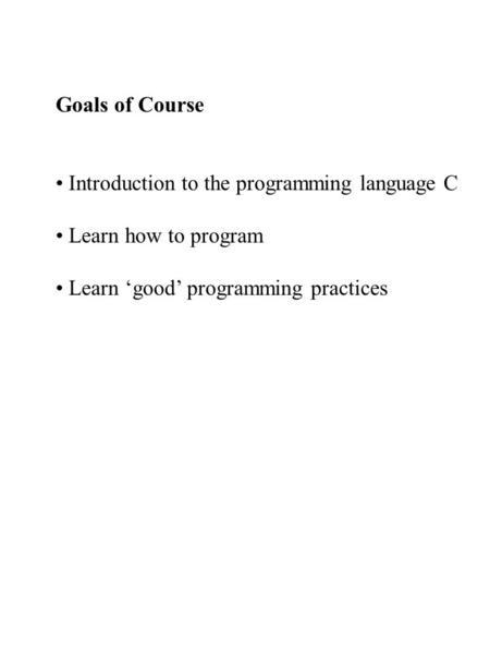 Goals of Course Introduction to the programming language C Learn how to program Learn 'good' programming practices.