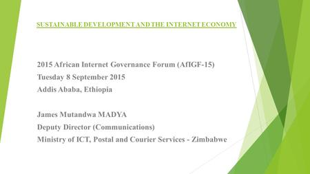 SUSTAINABLE DEVELOPMENT AND THE INTERNET ECONOMY 2015 African Internet Governance Forum (AfIGF-15) Tuesday 8 September 2015 Addis Ababa, Ethiopia James.