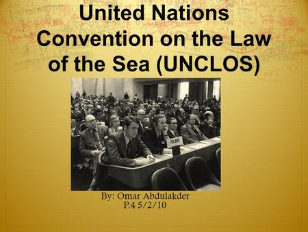 United Nations Convention on the Law of the Sea (UNCLOS) By: Omar Abdulakder P.4 5/2/10.