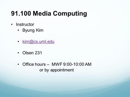 91.100 Media Computing Instructor Byung Kim Olsen 231 Office hours – MWF 9:00-10:00 AM or by appointment.