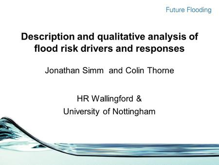 Description and qualitative analysis of flood risk drivers and responses Jonathan Simm and Colin Thorne HR Wallingford & University of Nottingham.