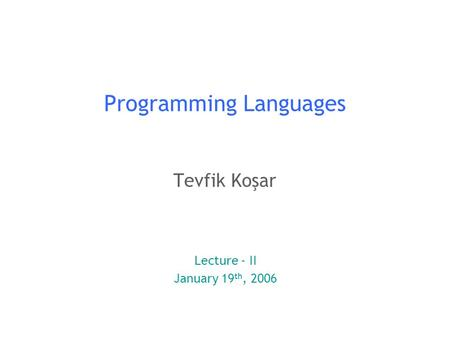 1 Programming Languages Tevfik Koşar Lecture - II January 19 th, 2006.