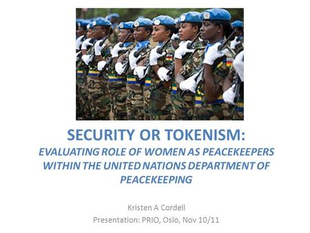SECURITY OR TOKENISM: EVALUATING ROLE OF WOMEN AS PEACEKEEPERS WITHIN THE UNITED NATIONS DEPARTMENT OF PEACEKEEPING Kristen A Cordell Presentation: PRIO,