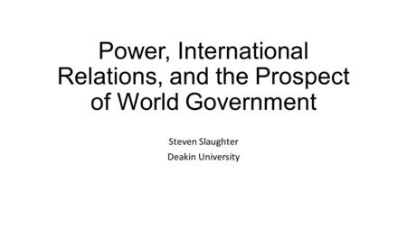 Power, International Relations, and the Prospect of World Government Steven Slaughter Deakin University.