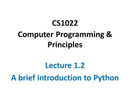 CS1022 Computer Programming & Principles Lecture 1.2 A brief introduction to Python.
