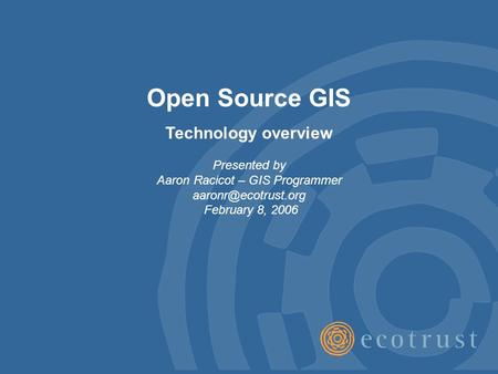 Open Source GIS Technology overview Presented by Aaron Racicot – GIS Programmer February 8, 2006.