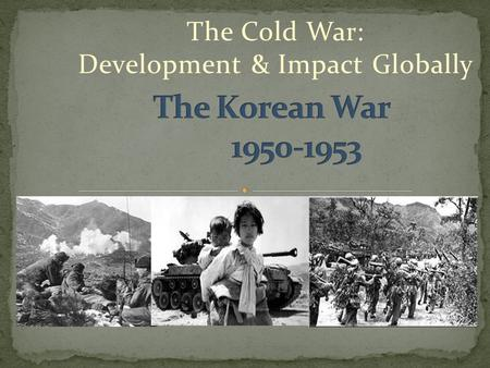The Cold War: Development & Impact Globally. Korea had been under Japanese occupation during WWII – after Japan had lost, the Allied forces and the.