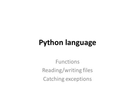 Python language Functions Reading/writing files Catching exceptions.