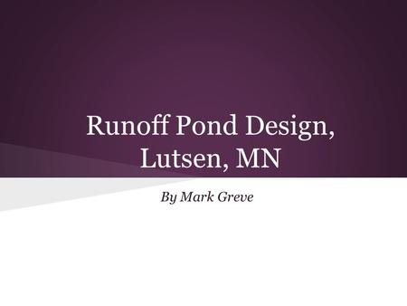 Runoff Pond Design, Lutsen, MN By Mark Greve. Problem Poplar River increases in sediment load near Lutsen ski hills Structure needed to slow flow and.