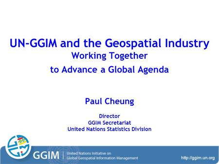 UN-GGIM and the Geospatial Industry Working Together to Advance a Global Agenda Paul Cheung Director GGIM Secretariat United Nations.