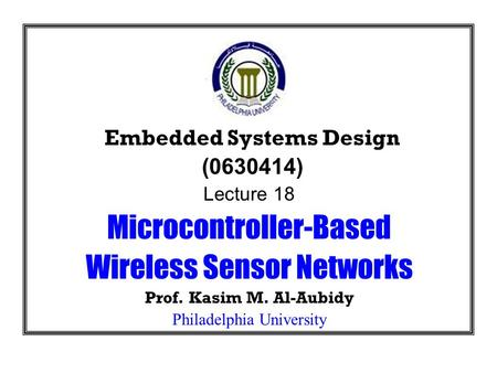 Embedded Systems Design (0630414) Lecture 18 Microcontroller-Based Wireless Sensor Networks Prof. Kasim M. Al-Aubidy Philadelphia University.