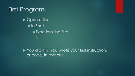 First Program  Open a file  In Shell  Type into the file: 3  You did it!!! You wrote your first instruction, or code, in python!