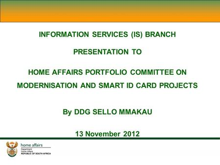INFORMATION SERVICES (IS) BRANCH PRESENTATION TO HOME AFFAIRS PORTFOLIO COMMITTEE ON MODERNISATION AND SMART ID CARD PROJECTS By DDG SELLO MMAKAU 13 November.