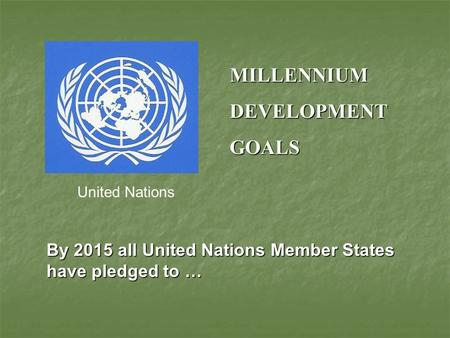 MILLENNIUMDEVELOPMENTGOALS United Nations By 2015 all United Nations Member States have pledged to …