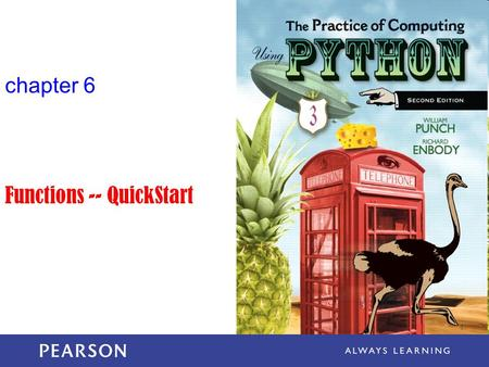 Chapter 6 Functions -- QuickStart. The Practice of Computing Using Python, Punch & Enbody, Copyright © 2013 Pearson Education, Inc. What is a function?