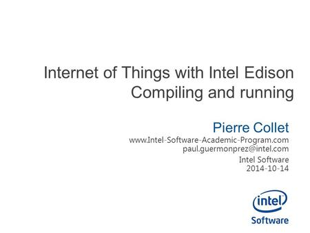 Internet of Things with Intel Edison Compiling and running Pierre Collet  Intel Software.