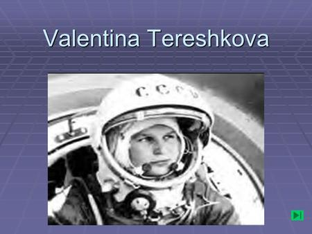 Valentina Tereshkova. . Soviet cosmonaut Valentina Tereshkova was born in Russia in 1937. Her father was a tractor driver. Valentina began school at the.