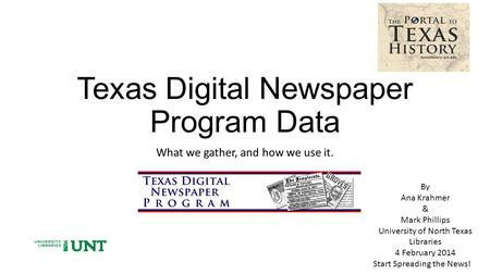 Texas Digital Newspaper Program Data What we gather, and how we use it. By Ana Krahmer & Mark Phillips University of North Texas Libraries 4 February 2014.