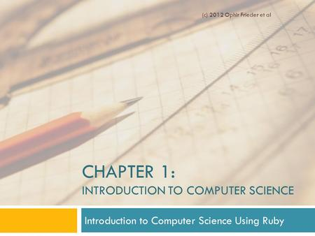 CHAPTER 1: INTRODUCTION TO COMPUTER SCIENCE Introduction to Computer Science Using Ruby (c) 2012 Ophir Frieder et al.