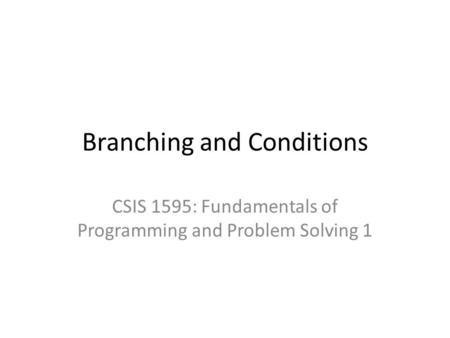 Branching and Conditions CSIS 1595: Fundamentals of Programming and Problem Solving 1.