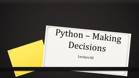 Python – Making Decisions Lecture 02. Control Structures A program that only has one flow is useful but limited. We can use if statements to make these.