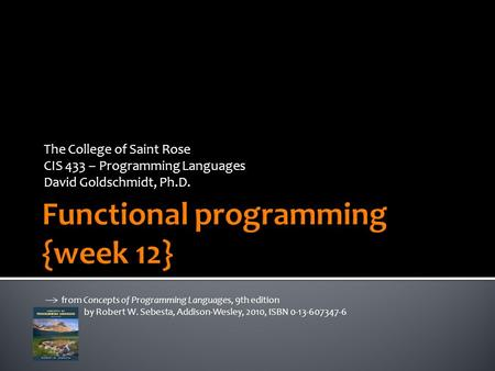 The College of Saint Rose CIS 433 – Programming Languages David Goldschmidt, Ph.D. from Concepts of Programming Languages, 9th edition by Robert W. Sebesta,