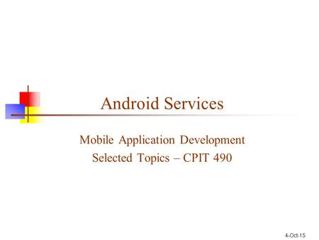 Android Services Mobile Application Development Selected Topics – CPIT 490 4-Oct-15.