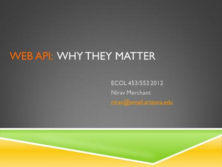 WEB API: WHY THEY MATTER ECOL 453/553 2012 Nirav Merchant