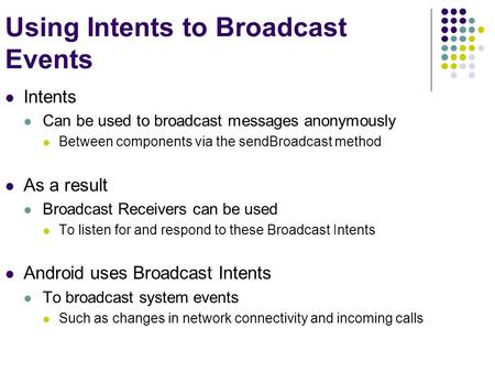Using Intents to Broadcast Events Intents Can be used to broadcast messages anonymously Between components via the sendBroadcast method As a result Broadcast.