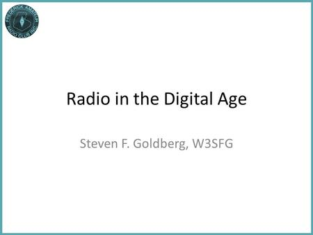 Radio in the Digital Age Steven F. Goldberg, W3SFG.