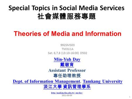 Special <strong>Topics</strong> in Social <strong>Media</strong> Services 社會媒體服務專題 1 992SMS03 TMIXJ1A Sat. 6,7,8 (13:10-16:00) D502 Min-Yuh Day 戴敏育 Assistant Professor 專任助理教授 Dept. of Information.