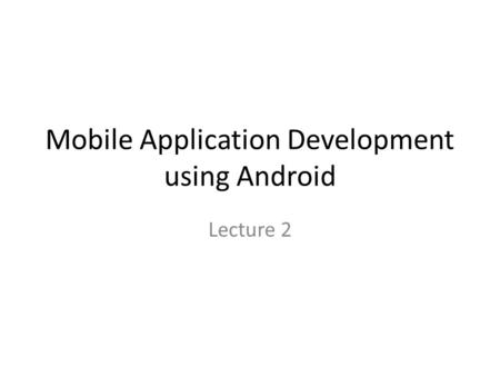 Mobile Application Development using Android Lecture 2.