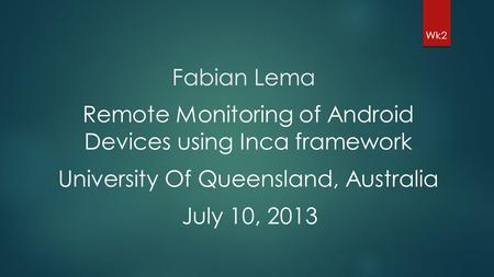 Fabian Lema Wk2 Remote Monitoring of Android Devices using Inca framework University Of Queensland, Australia July 10, 2013.