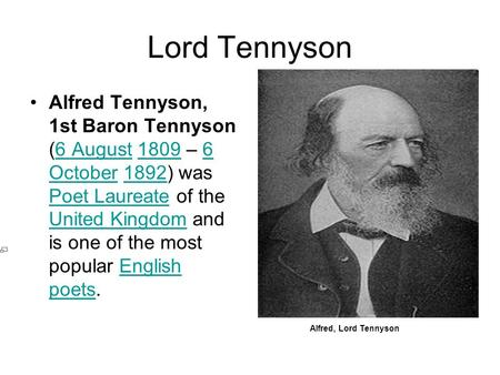 Lord Tennyson Alfred Tennyson, 1st Baron Tennyson (6 August 1809 – 6 October 1892) was Poet Laureate of the United Kingdom and is one of the most popular.