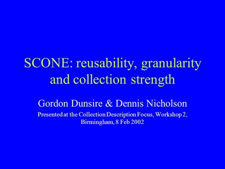 SCONE: reusability, granularity and collection strength Gordon Dunsire & Dennis Nicholson Presented at the Collection Description Focus, Workshop 2, Birmingham,